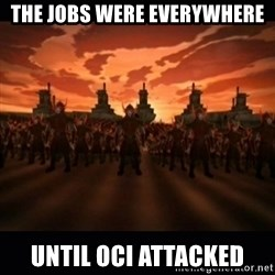 until the fire nation attacked. - The jobs were everywhere until oci attacked