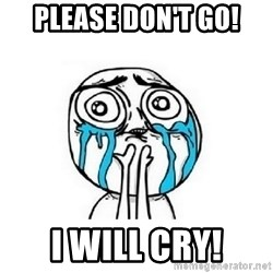 crying - Please don't go! I will cry!