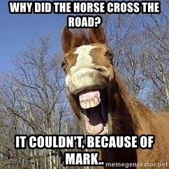 Horse - Why DID the horse cross the road? It couldn't, because of mark..