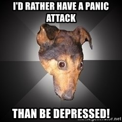 Depression Dog - I'd rather have a panic attack Than be depressed!