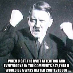 Successful Hitler -   when u get the dvbt attention and everybodys in the comments say that u would be a ways better contestdude