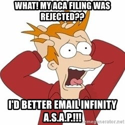 Fry Panic - what! my aca filing was rejected?? i'd better email infinity a.s.a.p.!!!