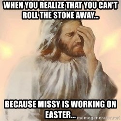 Facepalm Jesus - When you realize that you can't roll the stone away... Because Missy is working on Easter...