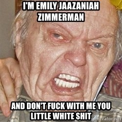 Grumpy Grandpa - I'm Emily Jaazaniah Zimmerman and don't fuck with me you little white shit