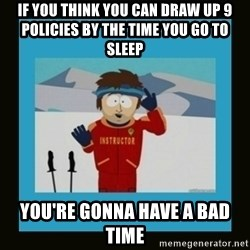 South Park Ski Instructor - if you think you can draw up 9 policies by the time you go to sleep You're Gonna have a bad time