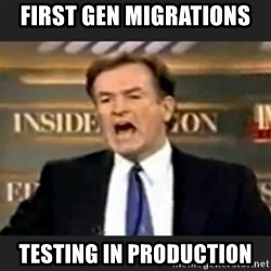 bill o' reilly fuck it - First gen migrations testing in production