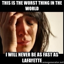 First World Problems - This is the worst thing in the world i will never be as fast as Lafayette