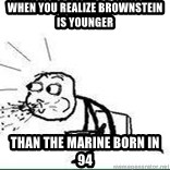 Cereal Guy Spit - When you realize Brownstein is younger  THAN THE MARINE BORN IN 94