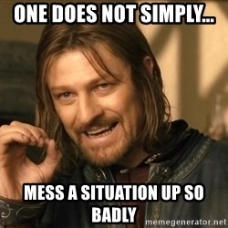 One does not simply HD - One does not simply... Mess a situation up so badly
