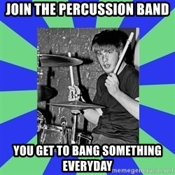drummer drummer - Join The Percussion Band You get to bang something everyday