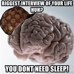 Scumbag Brain - Biggest interview of your life huh? You dont need sleep!