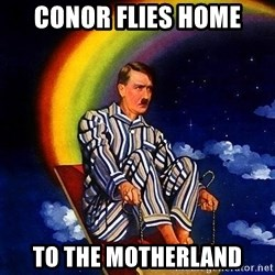 Bed Time Hitler - Conor flies home To the motherland