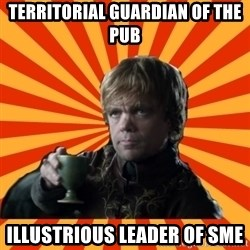 Tyrion Lannister - territorial guardian of the pub  illustrious leader of sme