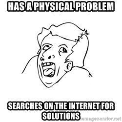 genius rage meme - HAS a physical problem SEarches on the internet for solutions