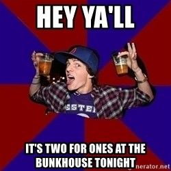 Sunny Student - hey ya'll it's two for ones at the bunkhouse tonight