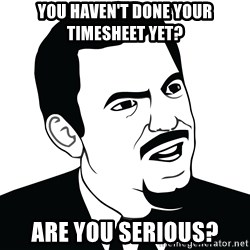 Are you serious face  - you haven't done your timesheet yet? are you serious?