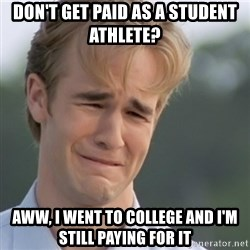 Dawson's Creek - DOn't get paid as a student athlete? Aww, I went to college and I'm still paying for it