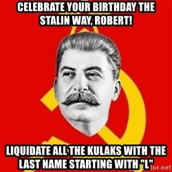 "Stalin Says - Celebrate your birthday the stalin way, robert! liquidate all the kulaks with the last name starting with ""l"""