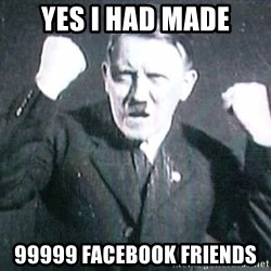Successful Hitler - yes i had made 99999 facebook friends