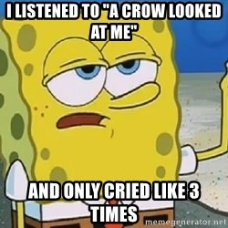 "Only Cried for 20 minutes Spongebob - I listened to ""A crow looked at me"" and only cried like 3 times"