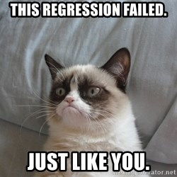 Grumpy cat 5 - This regression Failed. Just like you.