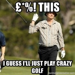 Fuck It Bill Murray - £*%! this I guess I'll just play crazy golf