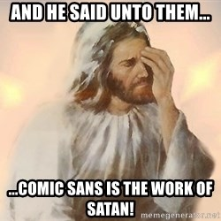 Facepalm Jesus - and he said unto them... ...comic sans is the work of satan!
