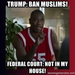 Dikembe Mutombo - Trump: Ban muslims! Federal court: Not in my house!