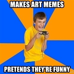Annoying Gamer Kid - Makes art memes Pretends they're funny