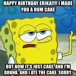 Spongebob I'll have you know meme - Happy birthday erika!!!! I made you a rum cake But now it's just cake. And I'm drunk. And I ate the cake. Sorry.