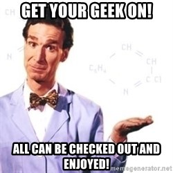 Bill Nye - Get your Geek on! All can be checked out and enjoyed!
