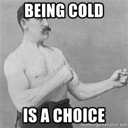 Overly Manly Man, man - being cold is a choice