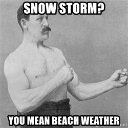 Overly Manly Man, man - Snow storm? You mean beach weather