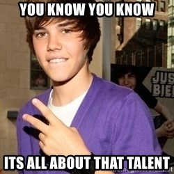 Justin Beiber - You know you know its all about that talent