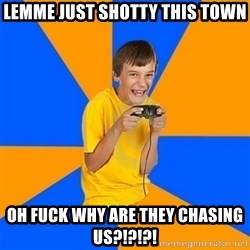 Annoying Gamer Kid - lemme just shotty this town OH FUCK WHY ARE THEY CHASING US?!?!?!