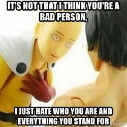 Saitama_Me - It's not that i think you're a bad person, I just hate who you are and everything you stand for
