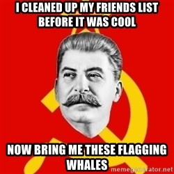 Stalin Says - I cleaned up my friends list before it was cool now bring me these flagging whales