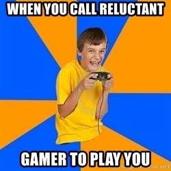 Annoying Gamer Kid - when you call Reluctant gamer to play you