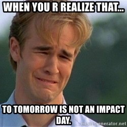 Crying Man - When you r realize that... To tomorrow is not an impact day.