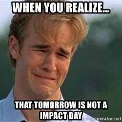 Crying Man - when you realize…  That tomorrow is not a impact day