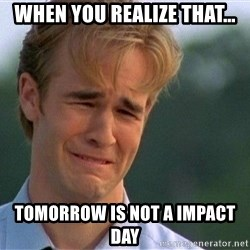 Crying Man - when you realize that…  tomorrow is not a impact day