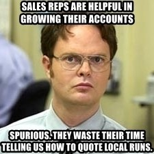 Dwight Shrute - sales reps are helpful in growing their accounts Spurious. they waste their time telling us how to quote local runs.