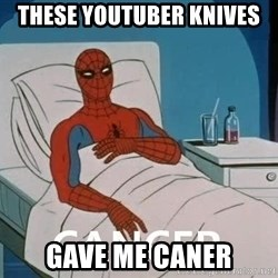 Cancer Spiderman - these youtuber knives gave me caner