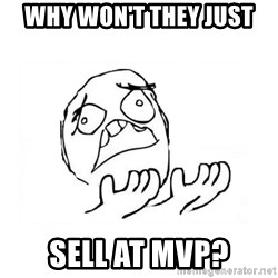 WHY SUFFERING GUY 2 - why won't they just sell at mvp?