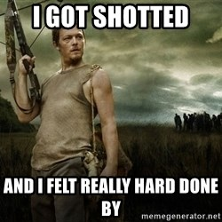 Daryl Dixon - I gOt shotted  And i felt really hard done by