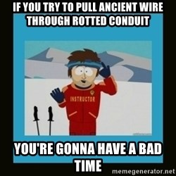 South Park Ski Instructor - If you try to pull ancient wire through Rotted conduit You're gonna have a bad time