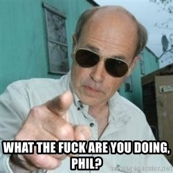 Jim Lahey -  What the fuck are you doing, Phil?