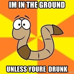 InsideJoke Worm - IM IN THE GROUND UNLESS YOURE  DRUNK