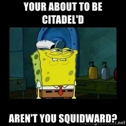 didnt you squidward - Your about to be citadel'd Aren't you Squidward?