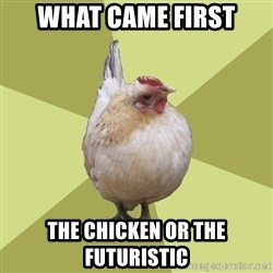 Uneducatedchicken - what came first the chicken or the futuristic